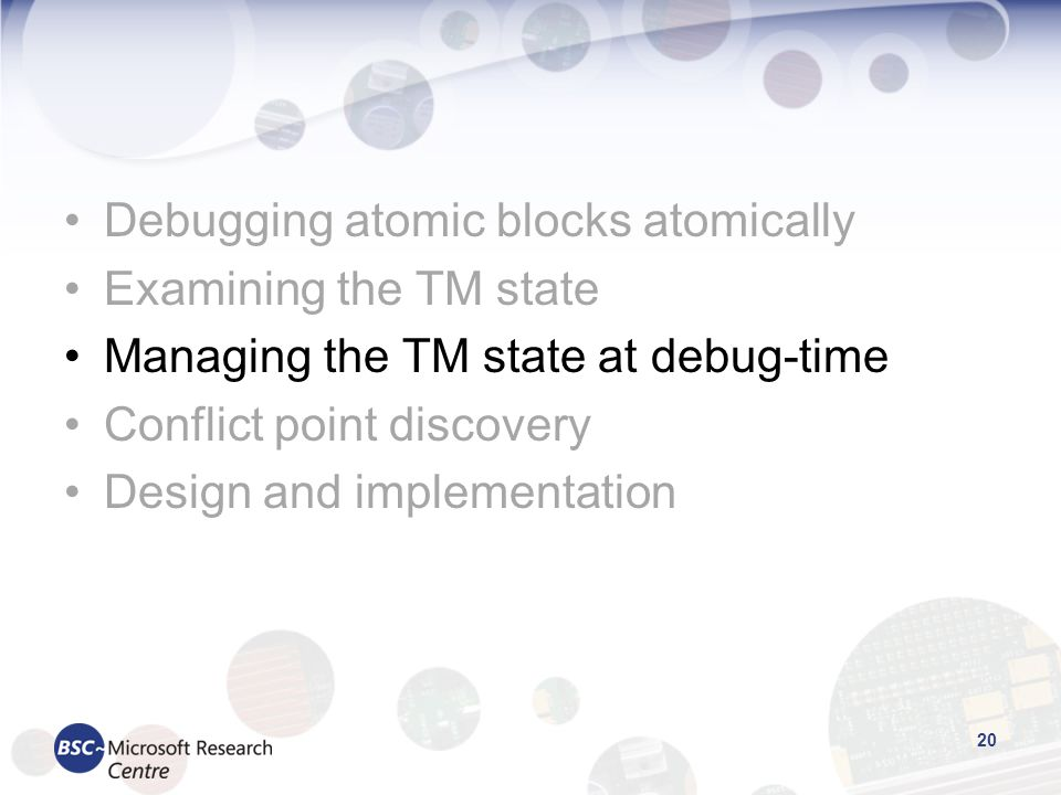 Debugging atomic blocks atomically Examining the TM state Managing the TM state at debug-time Conflict point discovery Design and implementation 20