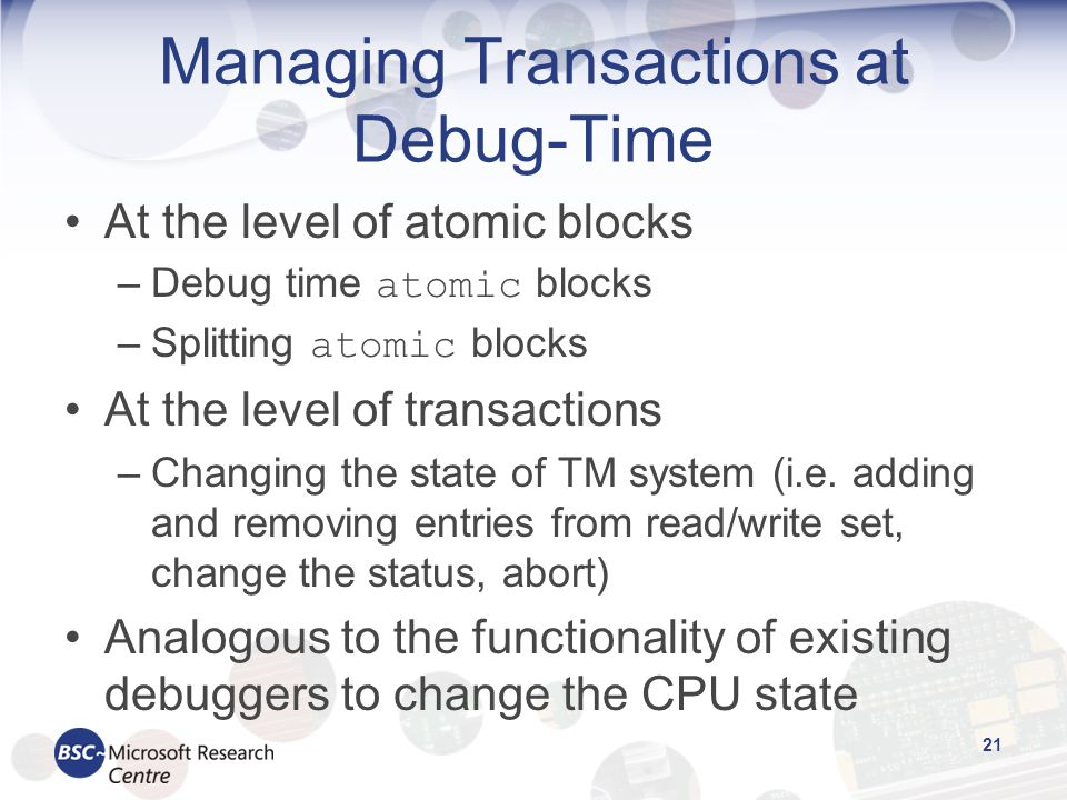 Managing Transactions at Debug-Time At the level of atomic blocks –Debug time atomic blocks –Splitting atomic blocks At the level of transactions –Changing the state of TM system (i.e.
