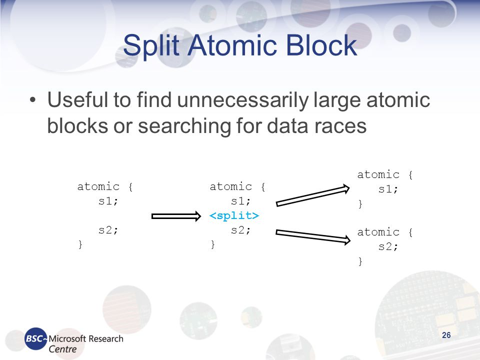 Split Atomic Block Useful to find unnecessarily large atomic blocks or searching for data races 26 atomic { s1; s2; } atomic { s1; s2; } atomic { s1; } atomic { s2; }