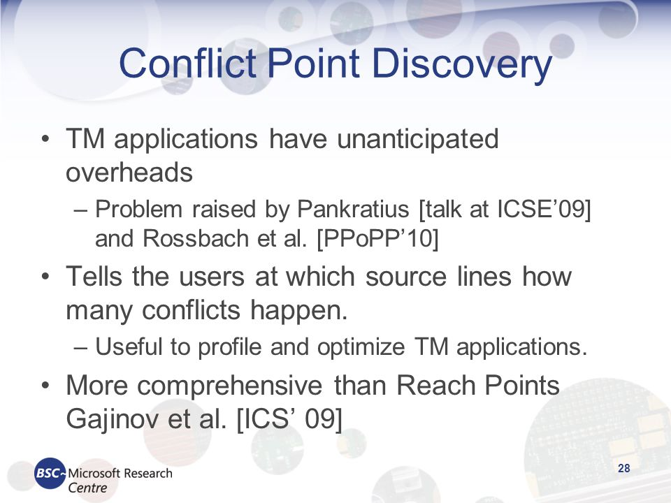 Conflict Point Discovery 28 TM applications have unanticipated overheads –Problem raised by Pankratius [talk at ICSE'09] and Rossbach et al.