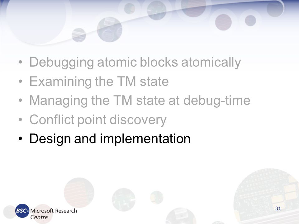 Debugging atomic blocks atomically Examining the TM state Managing the TM state at debug-time Conflict point discovery Design and implementation 31