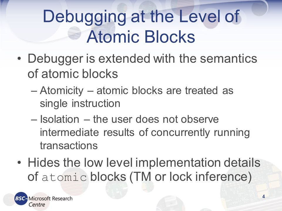 Debugging at the Level of Atomic Blocks Debugger is extended with the semantics of atomic blocks –Atomicity – atomic blocks are treated as single instruction –Isolation – the user does not observe intermediate results of concurrently running transactions Hides the low level implementation details of atomic blocks (TM or lock inference) 4