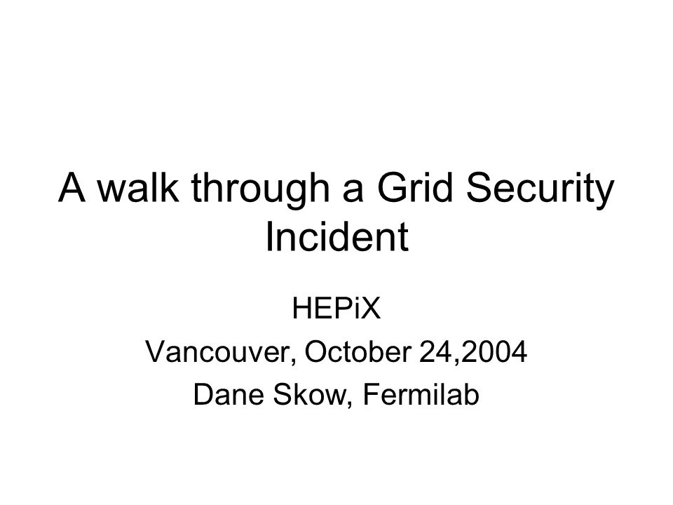 A walk through a Grid Security Incident HEPiX Vancouver, October 24,2004 Dane Skow, Fermilab