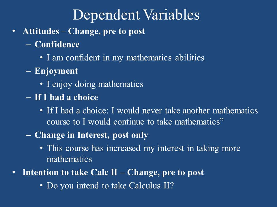 Dependent Variables Attitudes – Change, pre to post – Confidence I am confident in my mathematics abilities – Enjoyment I enjoy doing mathematics – If I had a choice If I had a choice: I would never take another mathematics course to I would continue to take mathematics – Change in Interest, post only This course has increased my interest in taking more mathematics Intention to take Calc II – Change, pre to post Do you intend to take Calculus II