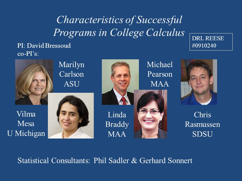 Characteristics of Successful Programs in College Calculus PI: David Bressoud co-PI's: Vilma Mesa U Michigan Marilyn Carlson ASU Michael Pearson MAA Chris Rasmussen SDSU Linda Braddy MAA Statistical Consultants: Phil Sadler & Gerhard Sonnert DRL REESE #0910240