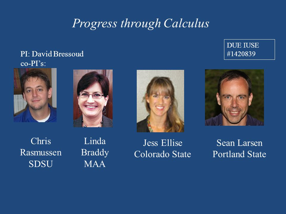 Progress through Calculus PI: David Bressoud co-PI's: Sean Larsen Portland State Linda Braddy MAA Jess Ellise Colorado State DUE IUSE #1420839 Chris Rasmussen SDSU