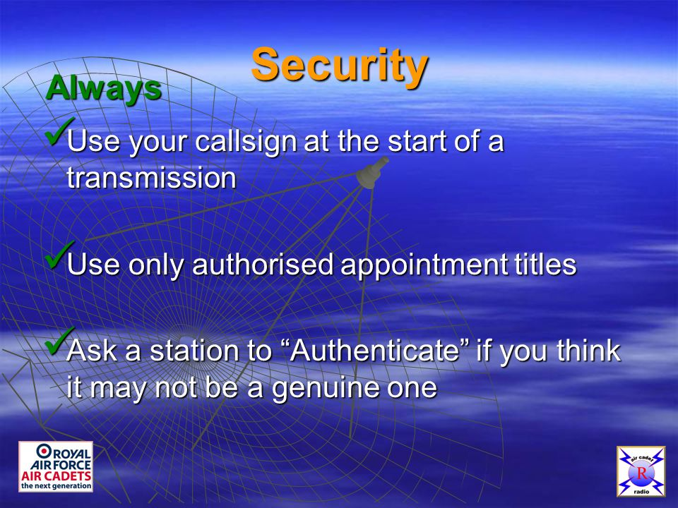 Security Use your callsign at the start of a transmission Use your callsign at the start of a transmission Use only authorised appointment titles Use only authorised appointment titles Ask a station to Authenticate if you think it may not be a genuine one Ask a station to Authenticate if you think it may not be a genuine one Always
