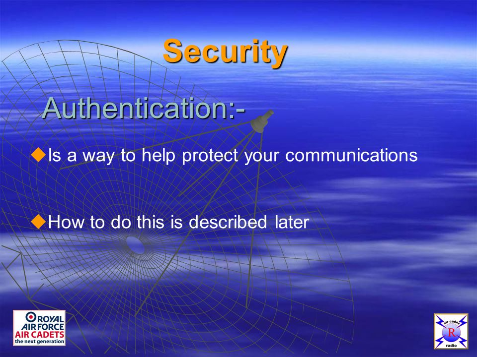 Security Authentication:-  Is a way to help protect your communications  How to do this is described later
