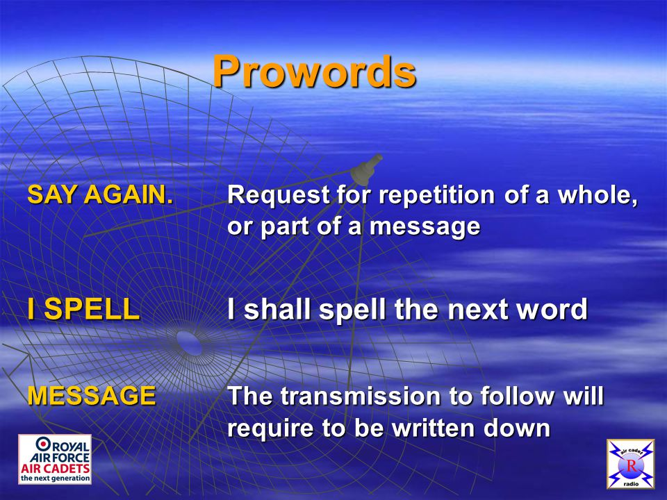 Prowords SAY AGAIN.Request for repetition of a whole, or part of a message I SPELLI shall spell the next word MESSAGEThe transmission to follow will require to be written down