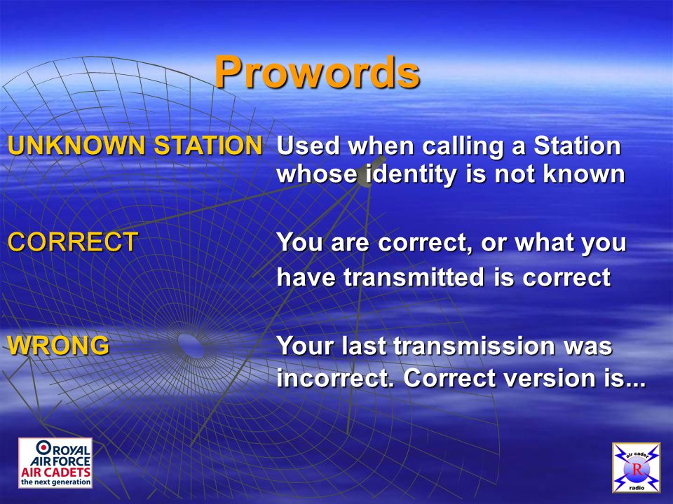 Prowords UNKNOWN STATIONUsed when calling a Station whose identity is not known CORRECT You are correct, or what you have transmitted is correct have transmitted is correct WRONGYour last transmission was incorrect.