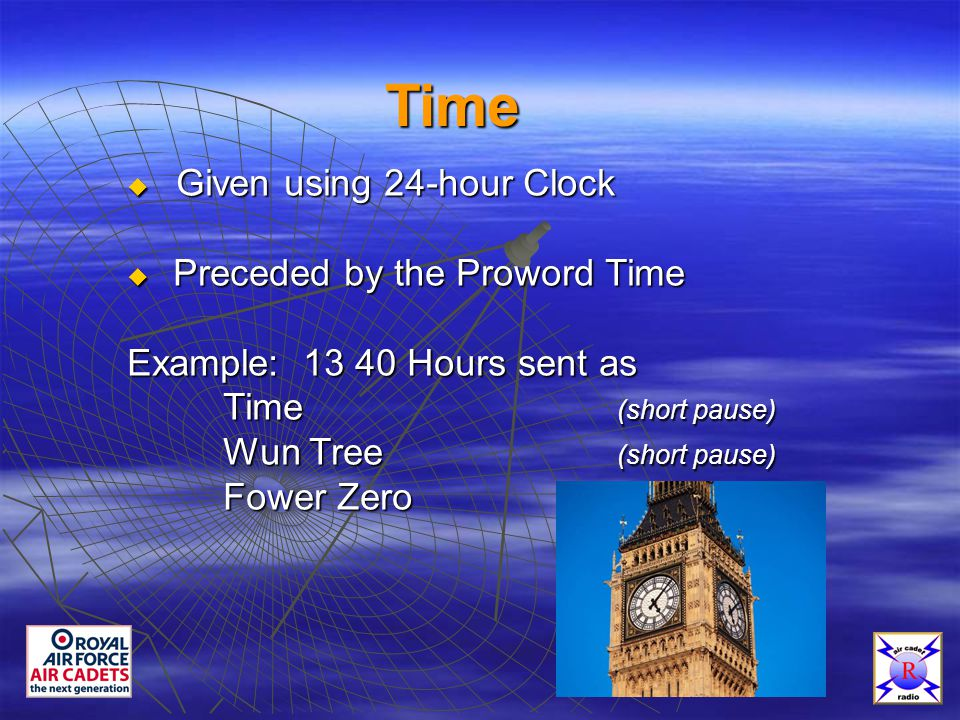 Time  Given using 24-hour Clock  Preceded by the Proword Time Example: 13 40 Hours sent as Time (short pause) Wun Tree (short pause) Fower Zero