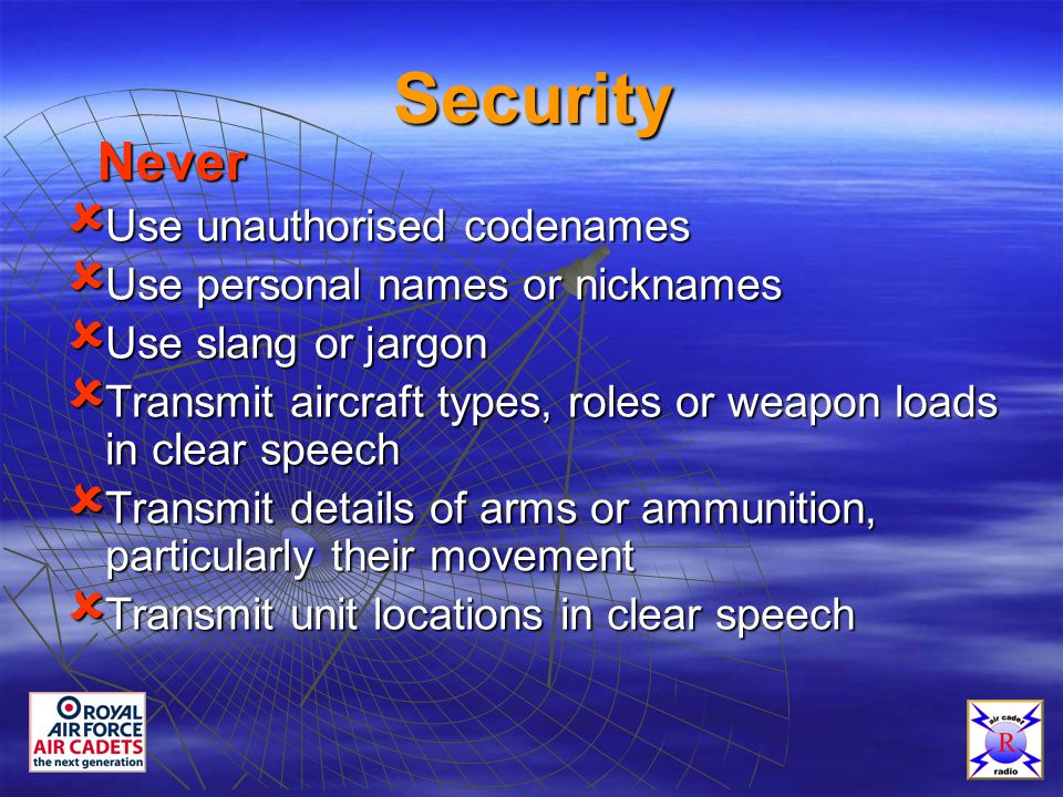 Security û Use unauthorised codenames û Use personal names or nicknames û Use slang or jargon û Transmit aircraft types, roles or weapon loads in clear speech û Transmit details of arms or ammunition, particularly their movement û Transmit unit locations in clear speech Never