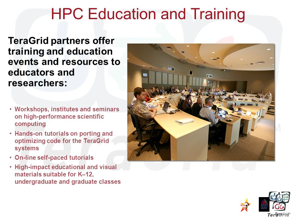 HPC Education and Training Workshops, institutes and seminars on high-performance scientific computing Hands-on tutorials on porting and optimizing code for the TeraGrid systems On-line self-paced tutorials High-impact educational and visual materials suitable for K–12, undergraduate and graduate classes TeraGrid partners offer training and education events and resources to educators and researchers: