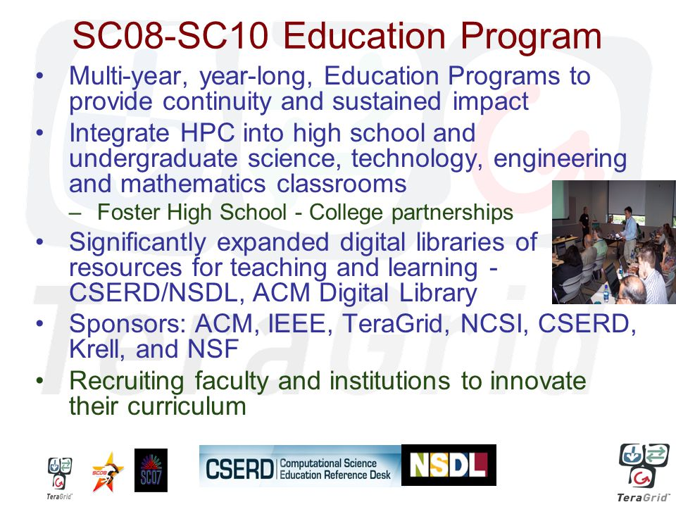 SC08-SC10 Education Program Multi-year, year-long, Education Programs to provide continuity and sustained impact Integrate HPC into high school and undergraduate science, technology, engineering and mathematics classrooms –Foster High School - College partnerships Significantly expanded digital libraries of resources for teaching and learning - CSERD/NSDL, ACM Digital Library Sponsors: ACM, IEEE, TeraGrid, NCSI, CSERD, Krell, and NSF Recruiting faculty and institutions to innovate their curriculum