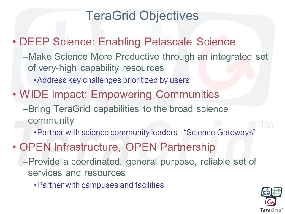 TeraGrid Objectives DEEP Science: Enabling Petascale Science –Make Science More Productive through an integrated set of very-high capability resources Address key challenges prioritized by users WIDE Impact: Empowering Communities –Bring TeraGrid capabilities to the broad science community Partner with science community leaders - Science Gateways OPEN Infrastructure, OPEN Partnership –Provide a coordinated, general purpose, reliable set of services and resources Partner with campuses and facilities