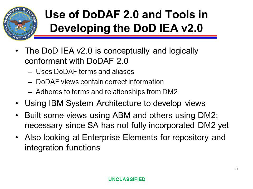UNCLASSIFIED Use of DoDAF 2.0 and Tools in Developing the DoD IEA v2.0 The DoD IEA v2.0 is conceptually and logically conformant with DoDAF 2.0 –Uses
