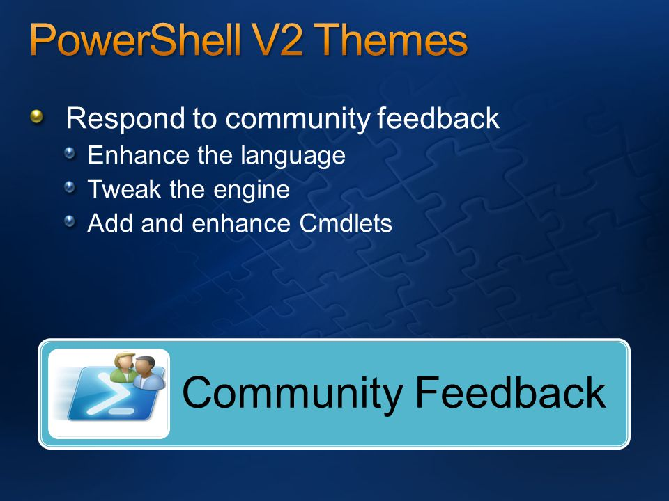 Respond to community feedback Enhance the language Tweak the engine Add and enhance Cmdlets Community Feedback