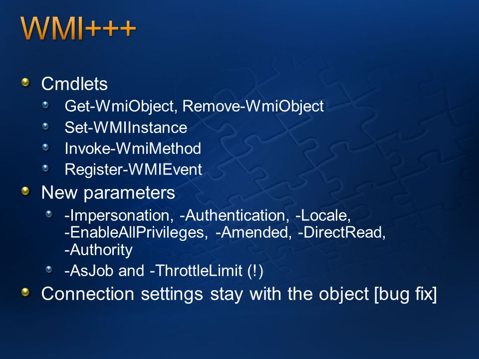 Cmdlets Get-WmiObject, Remove-WmiObject Set-WMIInstance Invoke-WmiMethod Register-WMIEvent New parameters -Impersonation, -Authentication, -Locale, -EnableAllPrivileges, -Amended, -DirectRead, -Authority -AsJob and -ThrottleLimit (!) Connection settings stay with the object [bug fix]
