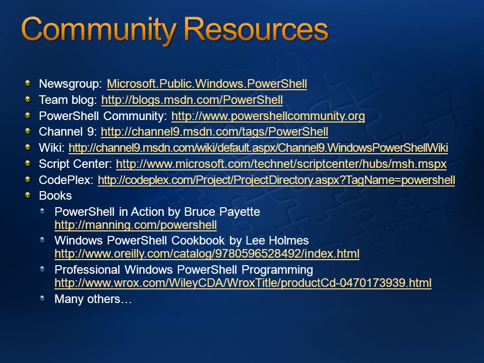 Newsgroup: Microsoft.Public.Windows.PowerShellMicrosoft.Public.Windows.PowerShell Team blog: http://blogs.msdn.com/PowerShellhttp://blogs.msdn.com/PowerShell PowerShell Community: http://www.powershellcommunity.orghttp://www.powershellcommunity.org Channel 9: http://channel9.msdn.com/tags/PowerShellhttp://channel9.msdn.com/tags/PowerShell Wiki: http://channel9.msdn.com/wiki/default.aspx/Channel9.WindowsPowerShellWikihttp://channel9.msdn.com/wiki/default.aspx/Channel9.WindowsPowerShellWiki Script Center: http://www.microsoft.com/technet/scriptcenter/hubs/msh.mspxhttp://www.microsoft.com/technet/scriptcenter/hubs/msh.mspx CodePlex: http://codeplex.com/Project/ProjectDirectory.aspx TagName=powershellhttp://codeplex.com/Project/ProjectDirectory.aspx TagName=powershell Books PowerShell in Action by Bruce Payette http://manning.com/powershell http://manning.com/powershell Windows PowerShell Cookbook by Lee Holmes http://www.oreilly.com/catalog/9780596528492/index.html http://www.oreilly.com/catalog/9780596528492/index.html Professional Windows PowerShell Programming http://www.wrox.com/WileyCDA/WroxTitle/productCd-0470173939.html http://www.wrox.com/WileyCDA/WroxTitle/productCd-0470173939.html Many others…