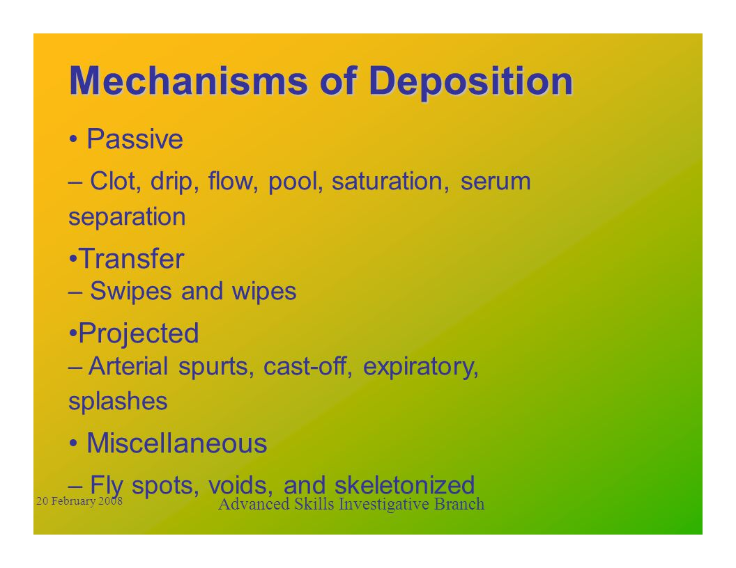 Mechanisms of Deposition Passive – Clot, drip, flow, pool, saturation, serum separation Transfer – Swipes and wipes Projected – Arterial spurts, cast-off, expiratory, splashes Miscellaneous – Fly spots, voids, and skeletonized Advanced Skills Investigative Branch 20 February 2008