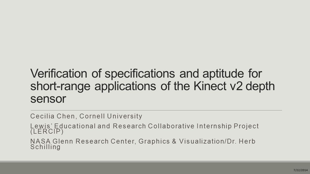 Purpose of this study  Validate the published specifications for the Microsoft Kinect v2 depth sensor  Resolution and x-y position accuracy  Depth-sensing accuracy  Near-range sensing limit  Determine the sensor's potential for use in short-range applications  Feasibility of repurposing the Kinect for functions requiring an operating distance of approximately 0.5 m from the sensor