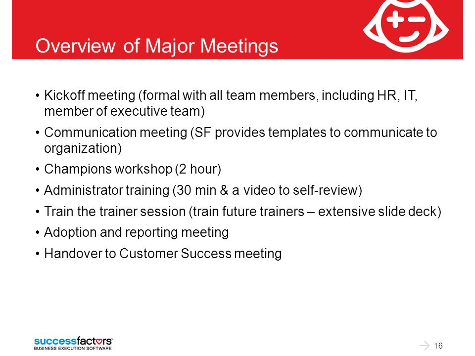 Overview of Major Meetings Kickoff meeting (formal with all team members, including HR, IT, member of executive team) Communication meeting (SF provides templates to communicate to organization) Champions workshop (2 hour) Administrator training (30 min & a video to self-review) Train the trainer session (train future trainers – extensive slide deck) Adoption and reporting meeting Handover to Customer Success meeting 16