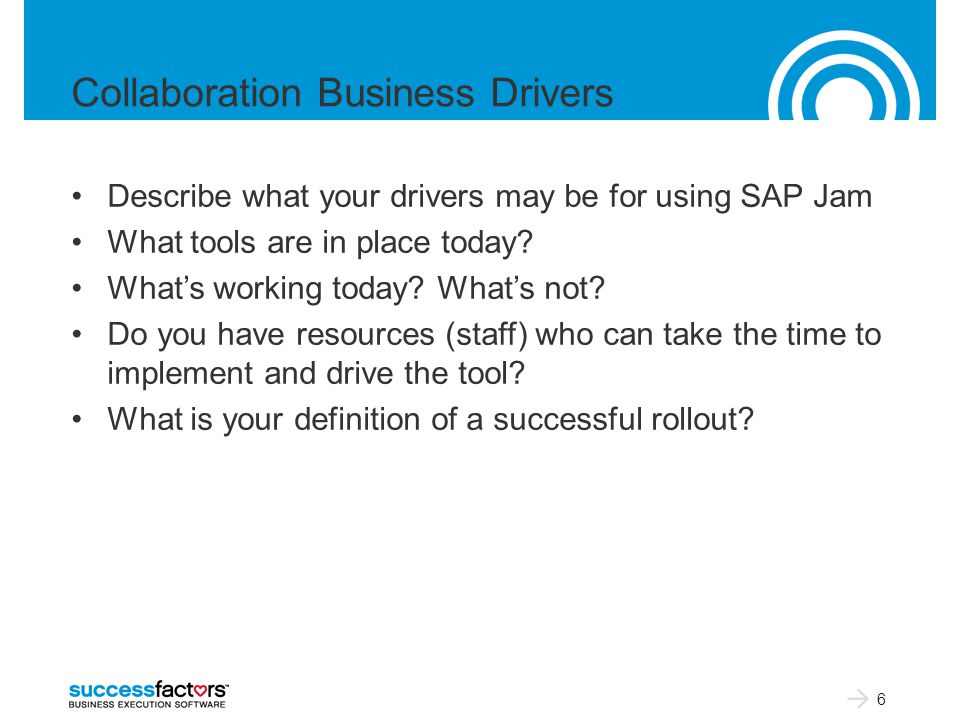 Collaboration Business Drivers Describe what your drivers may be for using SAP Jam What tools are in place today.