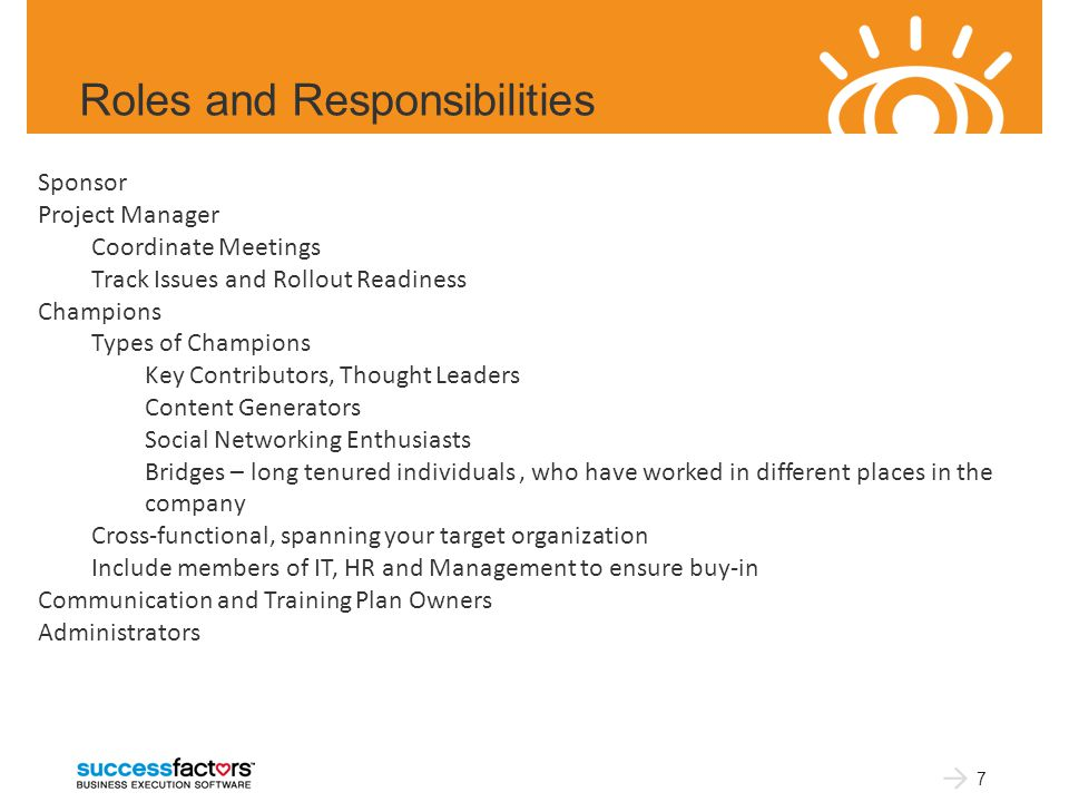 Roles and Responsibilities 7 Sponsor Project Manager Coordinate Meetings Track Issues and Rollout Readiness Champions Types of Champions Key Contributors, Thought Leaders Content Generators Social Networking Enthusiasts Bridges – long tenured individuals, who have worked in different places in the company Cross-functional, spanning your target organization Include members of IT, HR and Management to ensure buy-in Communication and Training Plan Owners Administrators