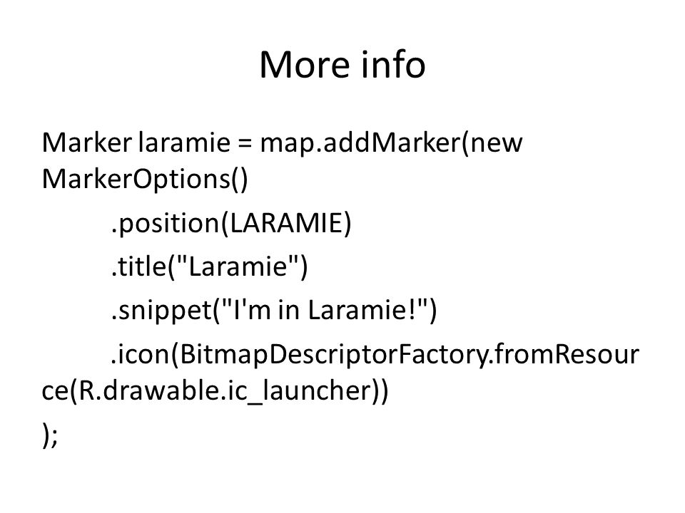 More info Marker laramie = map.addMarker(new MarkerOptions().position(LARAMIE).title( Laramie ).snippet( I m in Laramie! ).icon(BitmapDescriptorFactory.fromResour ce(R.drawable.ic_launcher)) );