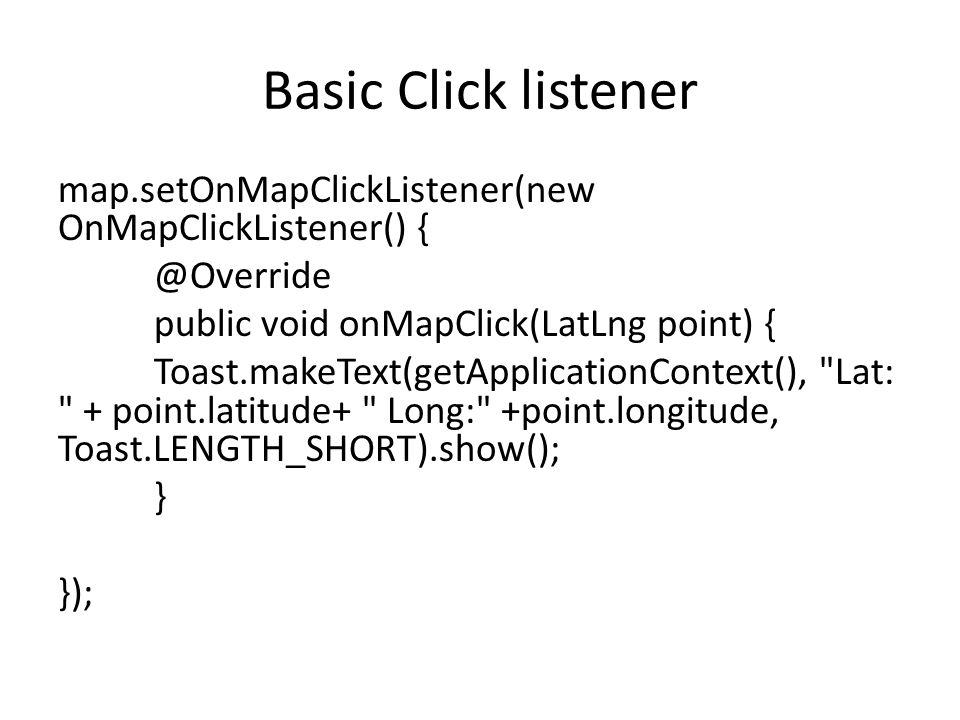 Basic Click listener map.setOnMapClickListener(new OnMapClickListener() { @Override public void onMapClick(LatLng point) { Toast.makeText(getApplicationContext(), Lat: + point.latitude+ Long: +point.longitude, Toast.LENGTH_SHORT).show(); } });