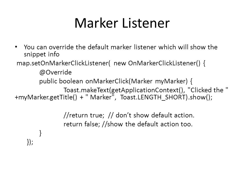 Marker Listener You can override the default marker listener which will show the snippet info map.setOnMarkerClickListener( new OnMarkerClickListener() { @Override public boolean onMarkerClick(Marker myMarker) { Toast.makeText(getApplicationContext(), Clicked the +myMarker.getTitle() + Marker , Toast.LENGTH_SHORT).show(); //return true; // don't show default action.