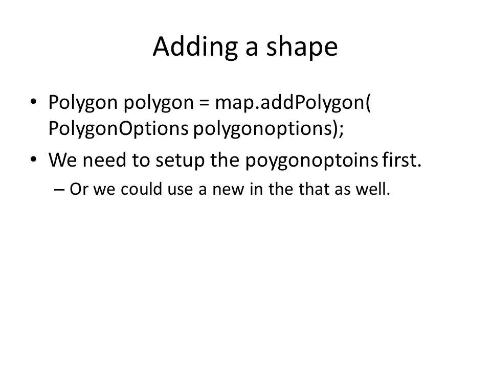 Adding a shape Polygon polygon = map.addPolygon( PolygonOptions polygonoptions); We need to setup the poygonoptoins first.
