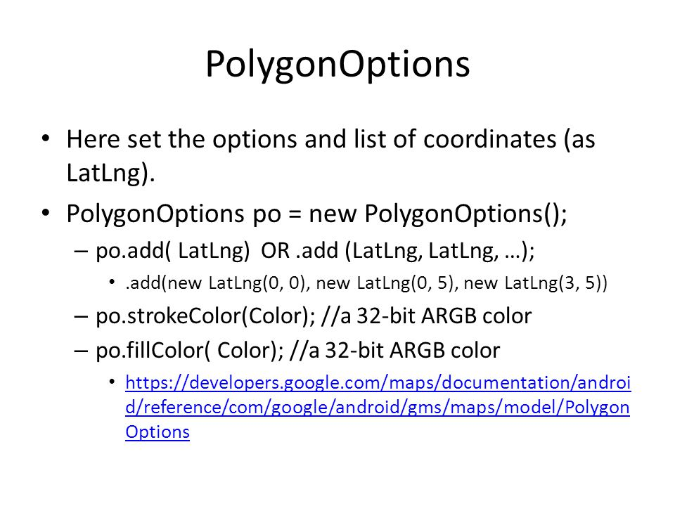 PolygonOptions Here set the options and list of coordinates (as LatLng).