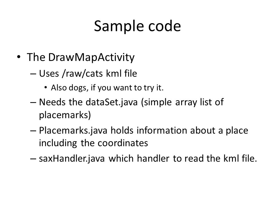 Sample code The DrawMapActivity – Uses /raw/cats kml file Also dogs, if you want to try it.