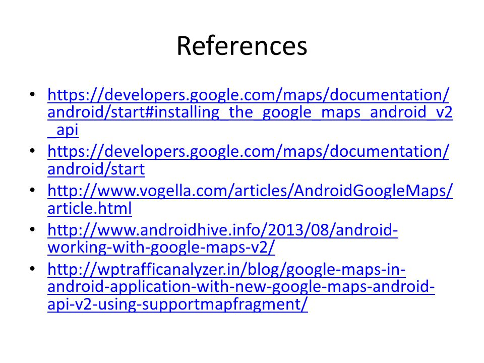 References https://developers.google.com/maps/documentation/ android/start#installing_the_google_maps_android_v2 _api https://developers.google.com/maps/documentation/ android/start#installing_the_google_maps_android_v2 _api https://developers.google.com/maps/documentation/ android/start https://developers.google.com/maps/documentation/ android/start http://www.vogella.com/articles/AndroidGoogleMaps/ article.html http://www.vogella.com/articles/AndroidGoogleMaps/ article.html http://www.androidhive.info/2013/08/android- working-with-google-maps-v2/ http://www.androidhive.info/2013/08/android- working-with-google-maps-v2/ http://wptrafficanalyzer.in/blog/google-maps-in- android-application-with-new-google-maps-android- api-v2-using-supportmapfragment/ http://wptrafficanalyzer.in/blog/google-maps-in- android-application-with-new-google-maps-android- api-v2-using-supportmapfragment/