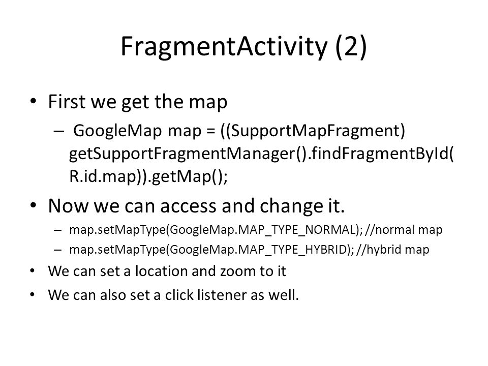 FragmentActivity (2) First we get the map – GoogleMap map = ((SupportMapFragment) getSupportFragmentManager().findFragmentById( R.id.map)).getMap(); Now we can access and change it.
