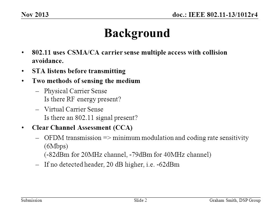 doc.: IEEE 802.11-13/1012r4 Submission Background 802.11 uses CSMA/CA carrier sense multiple access with collision avoidance. STA listens before trans