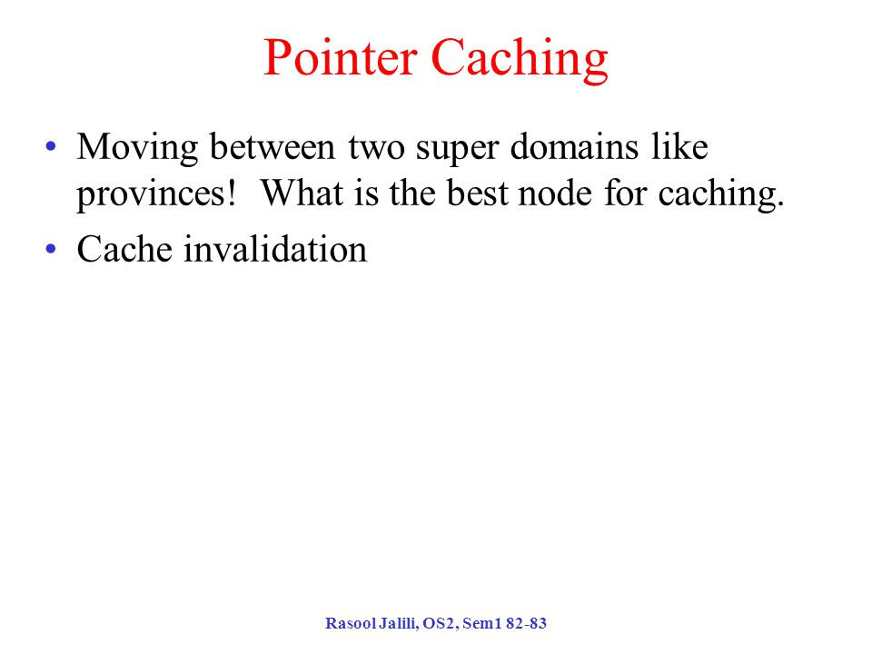 Rasool Jalili, OS2, Sem1 82-83 Pointer Caching Moving between two super domains like provinces.