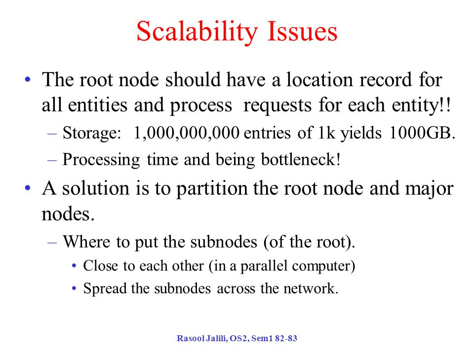 Rasool Jalili, OS2, Sem1 82-83 Scalability Issues The root node should have a location record for all entities and process requests for each entity!.