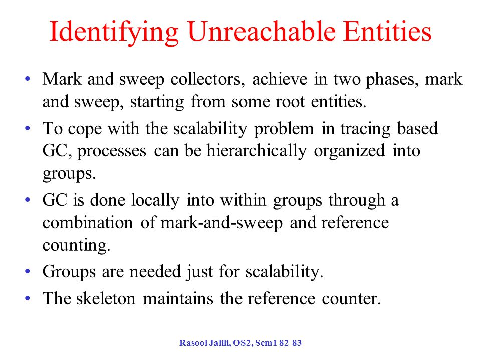 Rasool Jalili, OS2, Sem1 82-83 Identifying Unreachable Entities Mark and sweep collectors, achieve in two phases, mark and sweep, starting from some root entities.