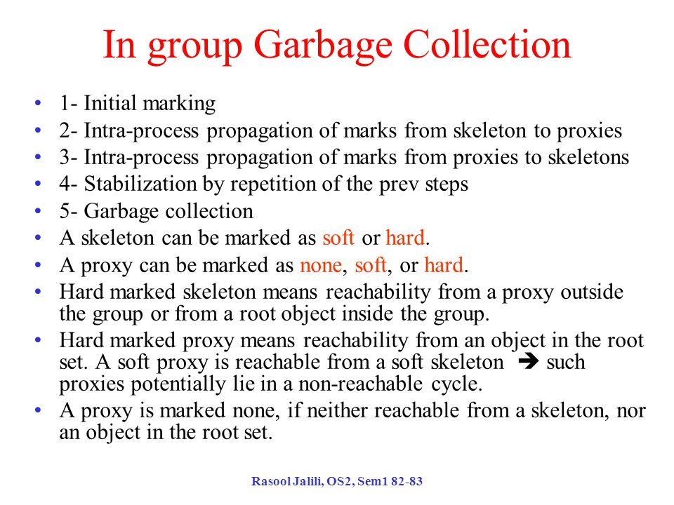 Rasool Jalili, OS2, Sem1 82-83 In group Garbage Collection 1- Initial marking 2- Intra-process propagation of marks from skeleton to proxies 3- Intra-process propagation of marks from proxies to skeletons 4- Stabilization by repetition of the prev steps 5- Garbage collection A skeleton can be marked as soft or hard.