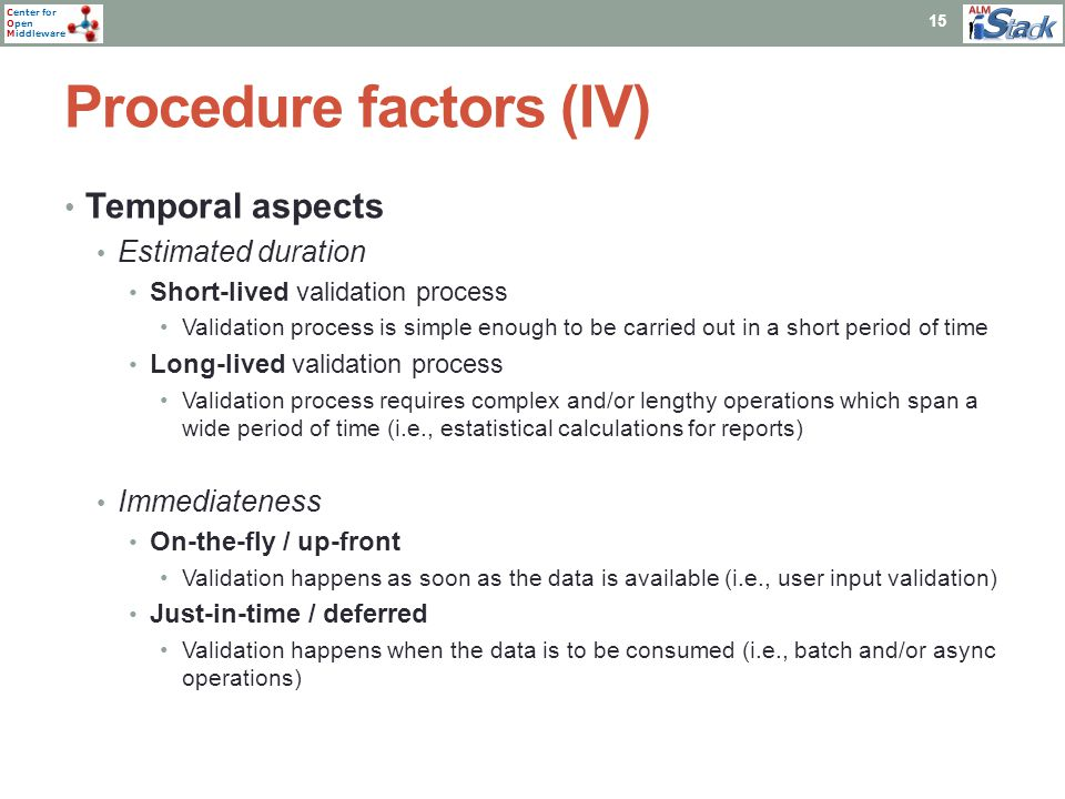 Center for Open Middleware Procedure factors (IV) 15 Temporal aspects Estimated duration Short-lived validation process Validation process is simple enough to be carried out in a short period of time Long-lived validation process Validation process requires complex and/or lengthy operations which span a wide period of time (i.e., estatistical calculations for reports) Immediateness On-the-fly / up-front Validation happens as soon as the data is available (i.e., user input validation) Just-in-time / deferred Validation happens when the data is to be consumed (i.e., batch and/or async operations)