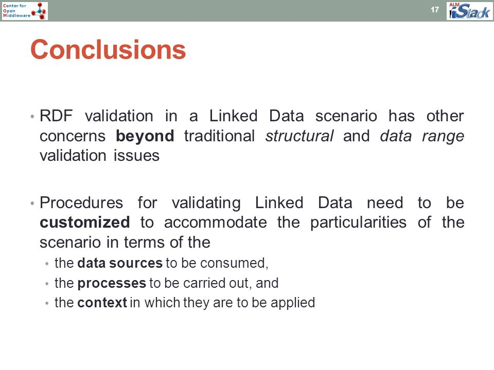 Center for Open Middleware Conclusions 17 RDF validation in a Linked Data scenario has other concerns beyond traditional structural and data range validation issues Procedures for validating Linked Data need to be customized to accommodate the particularities of the scenario in terms of the the data sources to be consumed, the processes to be carried out, and the context in which they are to be applied