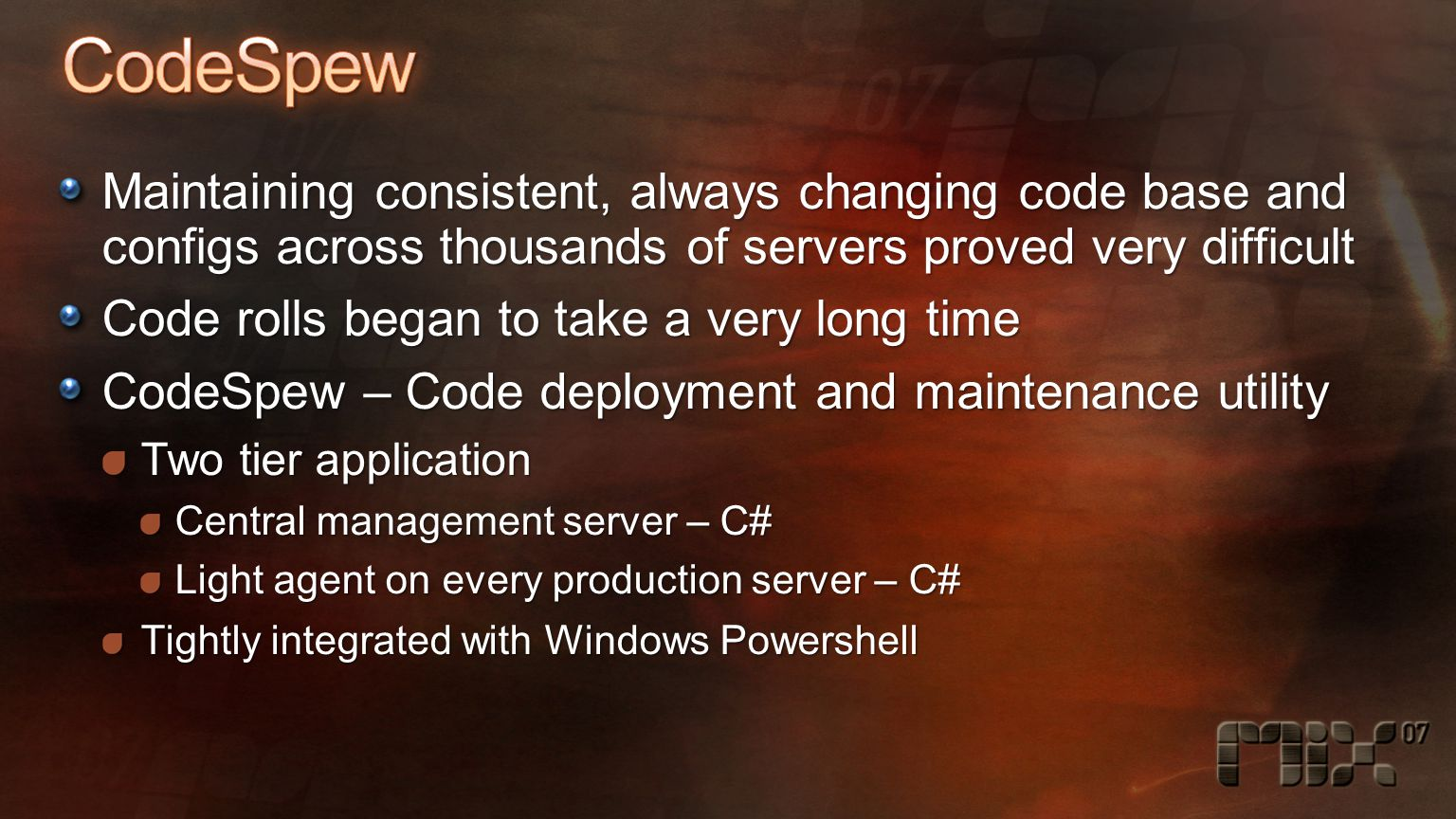Maintaining consistent, always changing code base and configs across thousands of servers proved very difficult Code rolls began to take a very long time CodeSpew – Code deployment and maintenance utility Two tier application Central management server – C# Light agent on every production server – C# Tightly integrated with Windows Powershell