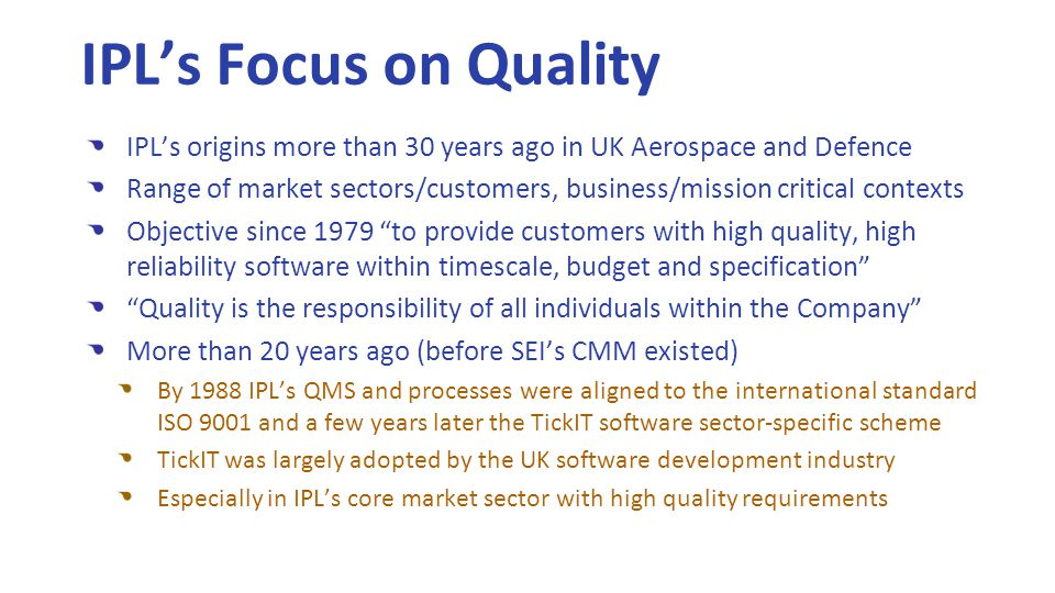 IPL's origins more than 30 years ago in UK Aerospace and Defence Range of market sectors/customers, business/mission critical contexts Objective since 1979 to provide customers with high quality, high reliability software within timescale, budget and specification Quality is the responsibility of all individuals within the Company More than 20 years ago (before SEI's CMM existed) By 1988 IPL's QMS and processes were aligned to the international standard ISO 9001 and a few years later the TickIT software sector-specific scheme TickIT was largely adopted by the UK software development industry Especially in IPL's core market sector with high quality requirements IPL's Focus on Quality