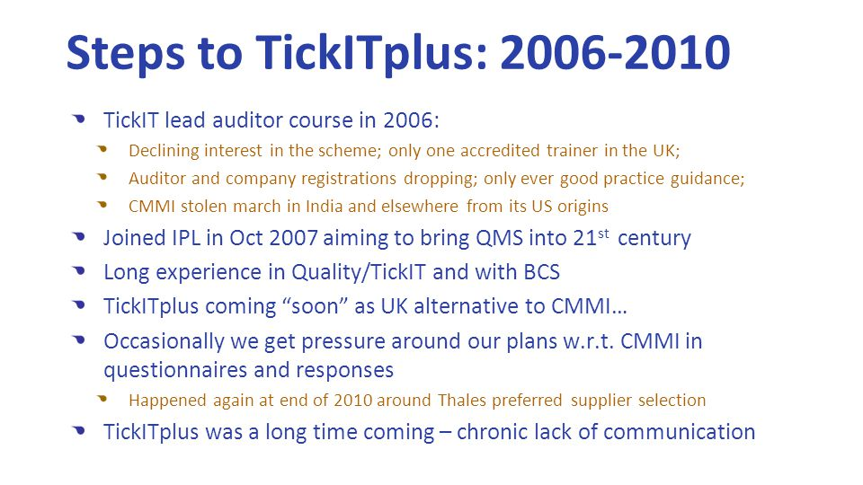 TickIT lead auditor course in 2006: Declining interest in the scheme; only one accredited trainer in the UK; Auditor and company registrations dropping; only ever good practice guidance; CMMI stolen march in India and elsewhere from its US origins Joined IPL in Oct 2007 aiming to bring QMS into 21 st century Long experience in Quality/TickIT and with BCS TickITplus coming soon as UK alternative to CMMI… Occasionally we get pressure around our plans w.r.t.