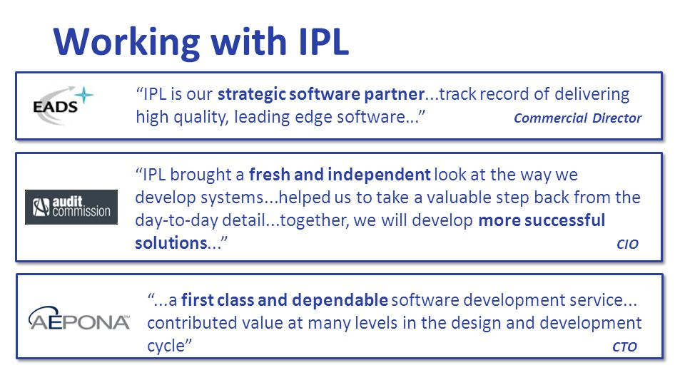 Working with IPL IPL is our strategic software partner...track record of delivering high quality, leading edge software... Commercial Director IPL brought a fresh and independent look at the way we develop systems...helped us to take a valuable step back from the day-to-day detail...together, we will develop more successful solutions... CIO ...a first class and dependable software development service...