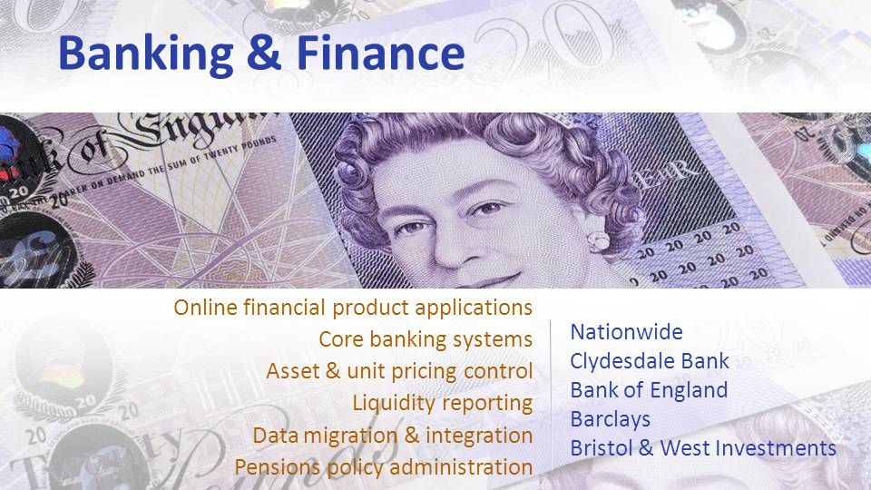 Banking & Finance Nationwide Clydesdale Bank Bank of England Barclays Bristol & West Investments Online financial product applications Core banking systems Asset & unit pricing control Liquidity reporting Data migration & integration Pensions policy administration