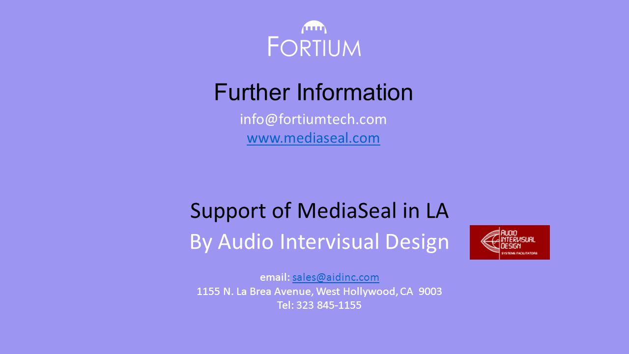Further Information info@fortiumtech.com www.mediaseal.com Support of MediaSeal in LA By Audio Intervisual Design email: sales@aidinc.comsales@aidinc.com 1155 N.