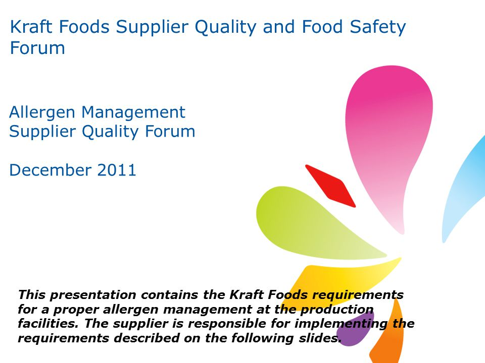 1 Kraft Foods Supplier Quality and Food Safety Forum Allergen Management Supplier Quality Forum December 2011 This presentation contains the Kraft Foods requirements for a proper allergen management at the production facilities.